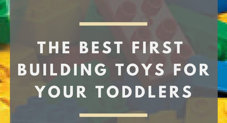 Best Building and Construction Toys for Toddlers – The Ultimate First Set